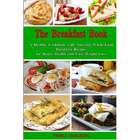 The Breakfast Book: A Healthy Cookbook with Amazing Whole-Food Breakfast  Recipes for Better Health and Easy Weight Loss: Healthy Cooking for Busy