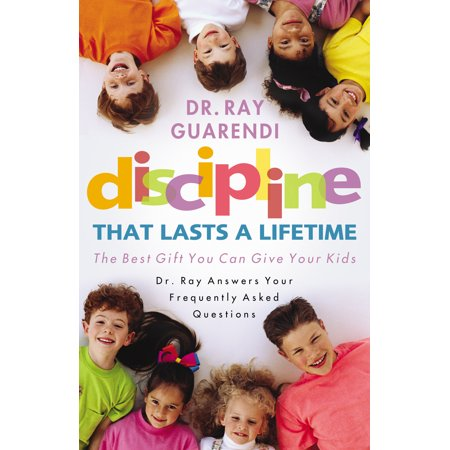 Discipline That Lasts a Lifetime : The Best Gift You Can Give Your Kids: Dr. Ray Answers Your Frequently Asked (Best Gift To Give A Doctor)