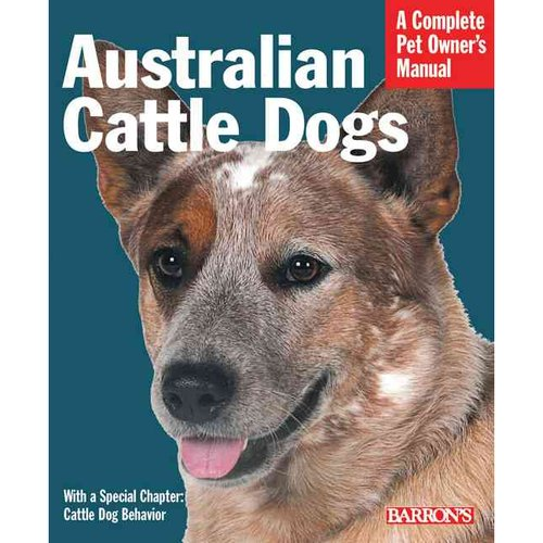 Australian Cattle Dogs: Everything About Purchase, Care, Nutrition, Behavior, and Training
