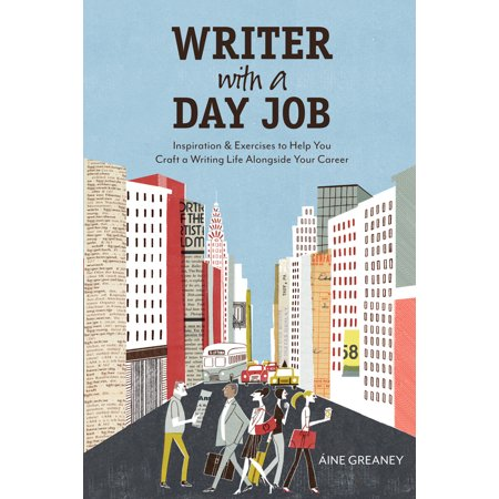 Writer with a Day Job : Inspiration & Exercises to Help You Craft a Writing Life Alongside Your (Best Jobs For Aspiring Writers)