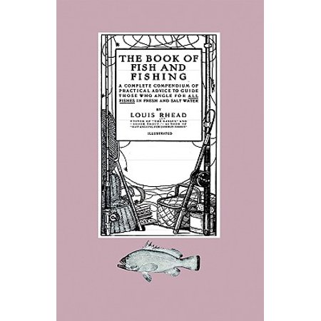 The Book of Fish and Fishing - A Complete Compendium of Practical Advice to Guide Those Who Angle for All Fishes in Fresh and Salt Water (Hardcover)