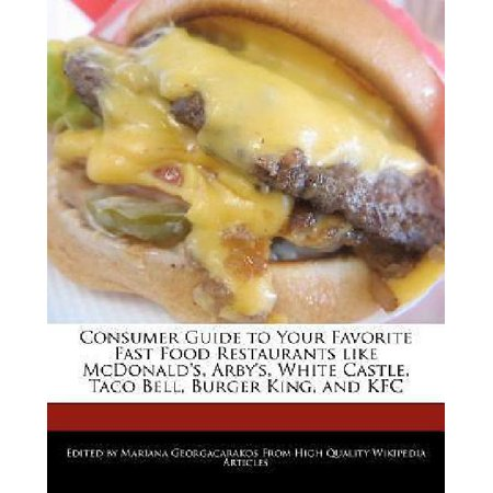 Consumer Guide To Your Favorite Fast Food Restaurants Like Mcdonalds  Arbys  White Castle  Taco Bell  Burger King  And Kfc