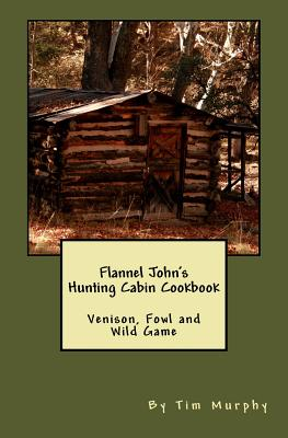 Flannel John's Hunting Cabin Cookbook: Venison, Fowl and Wild Game by