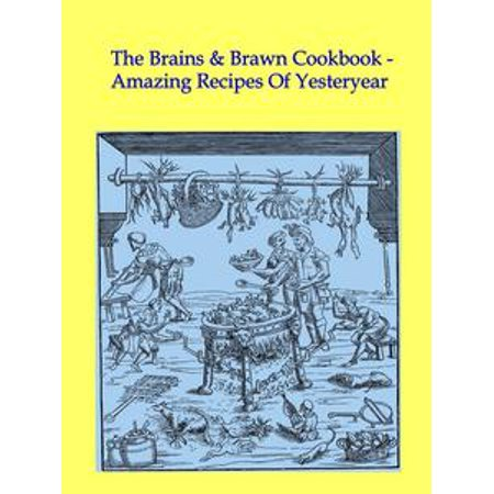 The Brains & Brawn Cookbook: Amazing Recipes Of Yesteryear - eBook (Halloween Brain Food Recipes)