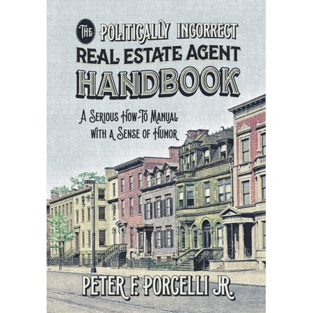 The Politically Incorrect Real Estate Agent Handbook : A Serious How-To Manual with a Sense of