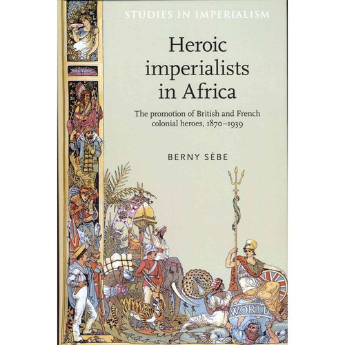 Heroic Imperialists in Africa: The Promotion of British and French Colonial Heroes, 1870-1939
