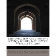 Memorial Services Upon the Seventy-Fourth Birthday of Wendell Phillips