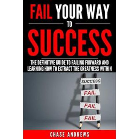 Fail Your Way to Success - The Definitive Guide to Failing Forward and  Learning How to Extract The Greatness Within - eBook