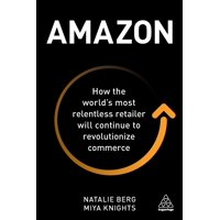 Amazon : How the World's Most Relentless Retailer Will Continue to Revolutionize Commerce