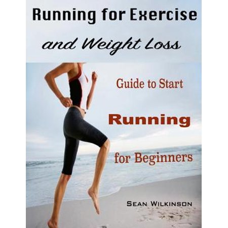 Running for Exercise and Weight Loss : Guide to Start Running for Beginners -