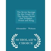 The Seven Sayings on the Cross; Or, the Dying Christ Our Prophet, Priest and King - Scholar's Choice Edition