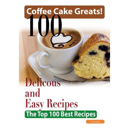 Coffee Cake Greats: 100 Delicious and Easy Coffee Cake Recipes - The Top 100 Best Recipes -