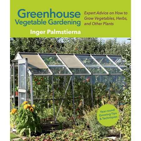 Greenhouse Vegetable Gardening : Expert Advice on How to Grow Vegetables, Herbs, and Other Plants
