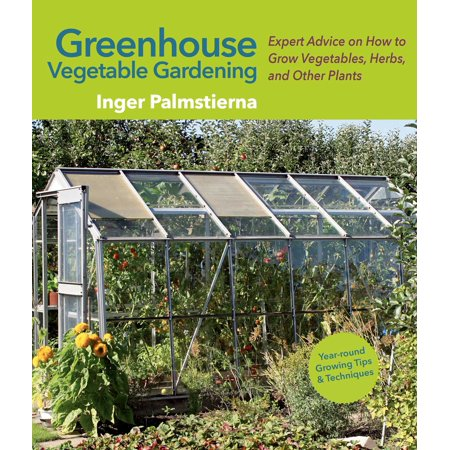 Greenhouse Vegetable Gardening : Expert Advice on How to Grow Vegetables, Herbs, and Other