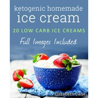 Ketogenic Homemade Ice Cream : 20 Low-Carb, High-Fat, Guilt-Free Recipes