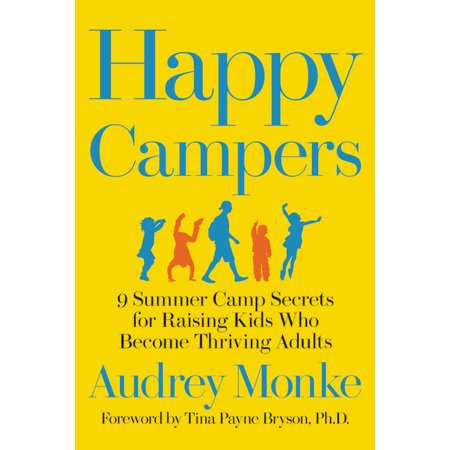 Happy Campers : 9 Summer Camp Secrets for Raising Kids Who Become Thriving Adults