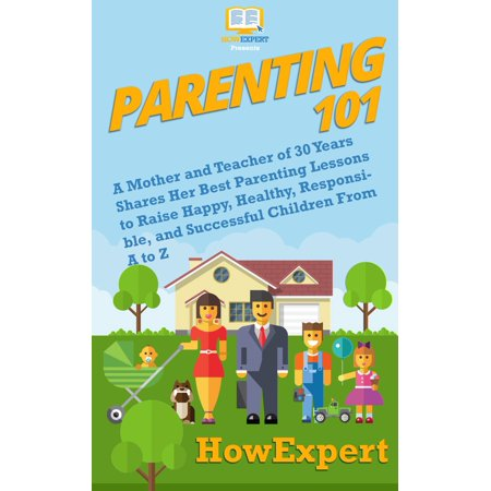 Parenting 101: A Mother and Teacher of 30 Years Shares Her Best Parenting Lessons to Raise Happy, Healthy, Responsible, and Successful Children From A to Z -