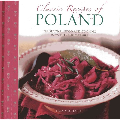 Classic Recipes of Poland : Traditional Food and Cooking in 25 Authentic Dishes