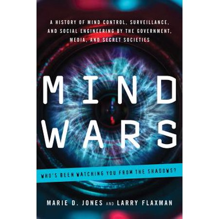 Mind Wars : A History of Mind Control, Surveillance, and Social Engineering by the Government, Media, and Secret