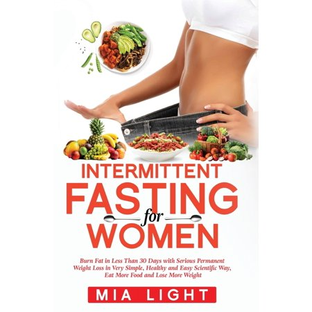 Intermittent Fasting for Women: Burn Fat in Less Than 30 Days with Serious Permanent Weight Loss in Very Simple, Healthy and Easy Scientific Way, Eat More Food and Lose More Weight (Food To Lose Weight Fast For Women)