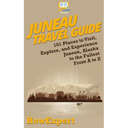 Juneau Travel Guide: 101 Places to Visit, Explore, and Experience Juneau, Alaska to the Fullest From A to Z - (Best Places To Visit In Alaska With Kids)