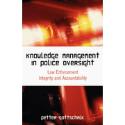 Knowledge Management in Police Oversight : Law Enforcement Integrity and Accountability