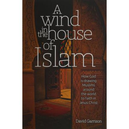 A Wind in the House of Islam : How God Is Drawing Muslims Around the World to Faith in Jesus Christ