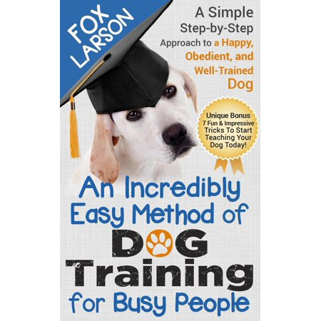 Dog Training: An Incredibly Easy Method of Dog Training for Busy People: A Simple Step-by-Step Approach to a Happy, Obedient, and Well-Trained Dog - (Best Dog Training Methods Reviews)