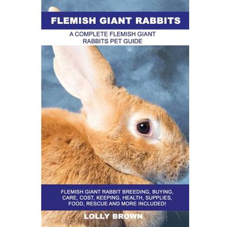 Flemish Giant Rabbits : Flemish Giant Rabbit Breeding, Buying, Care, Cost, Keeping, Health, Supplies, Food, Rescue and More Included! a Complete Flemish Giant Rabbits Pet Guide