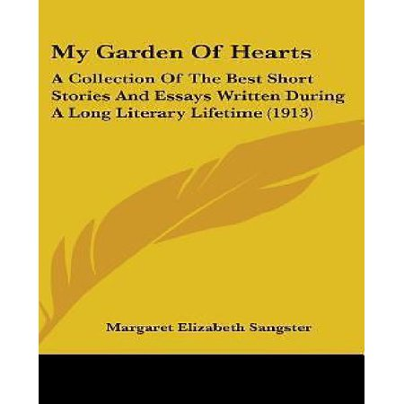 My Garden Of Hearts  A Collection Of The Best Short Stories And Essays Written During A Long Literary Lifetime  1913