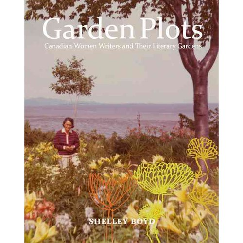 Garden Plots: Canadian Women Writers and Their Literary Gardens