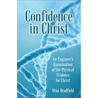 Confidence in Christ : An Engineer's Examination of the Physical Evidence for Christ