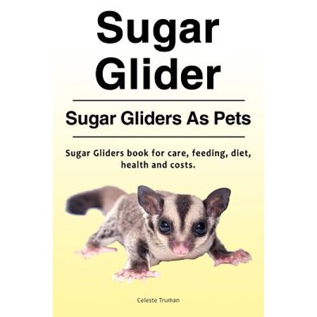 Sugar Glider. Sugar Gliders as Pets. Sugar Gliders Book for Care, Feeding, Diet, Health and