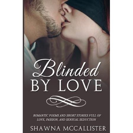 Blinded by Love : Romantic Poems and Short Stories Full of Love, Passion, and Sensual