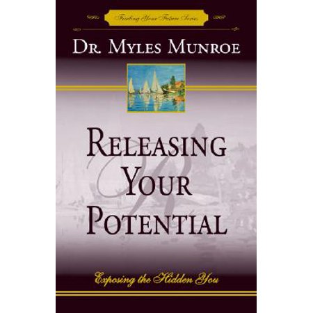 Releasing Your Potential : Exposing the Hidden (Releasing Your Potential Expanded Edition Myles Munroe)