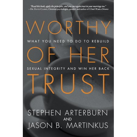 Worthy of Her Trust : What You Need to Do to Rebuild Sexual Integrity and Win Her Back (Worthy Life)