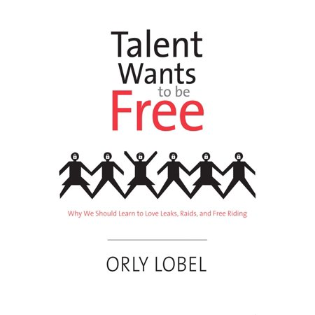 Talent Wants to Be Free : Why We Should Learn to Love Leaks, Raids, and Free Riding