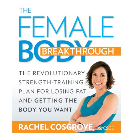 The Female Body Breakthrough : The Revolutionary Strength-Training Plan for Losing Fat and Getting the Body You