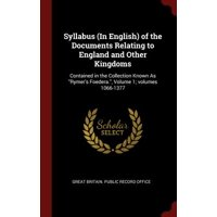 Syllabus (in English) of the Documents Relating to England and Other Kingdoms : Contained in the Collection Known as Rymer's Foedera., Volume 1; Volumes 1066-1377