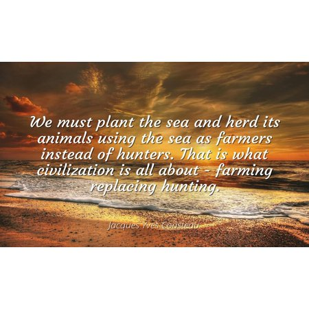 Jacques Yves Cousteau - Famous Quotes Laminated POSTER PRINT 24x20 - We must plant the sea and herd its animals using the sea as farmers instead of hunters. That is what civilization is all about - f