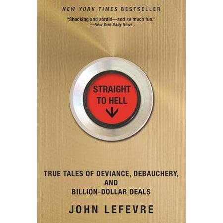 Straight to Hell : True Tales of Deviance, Debauchery, and Billion-Dollar