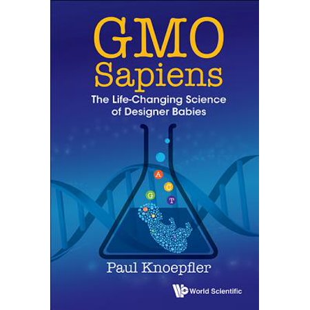 Gmo Sapiens : The Life-Changing Science of Designer Babies