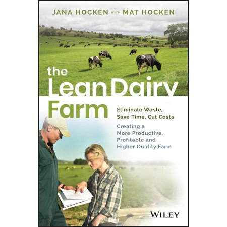 The Lean Dairy Farm : Eliminate Waste, Save Time, Cut Costs - Creating a More Productive, Profitable and Higher Quality