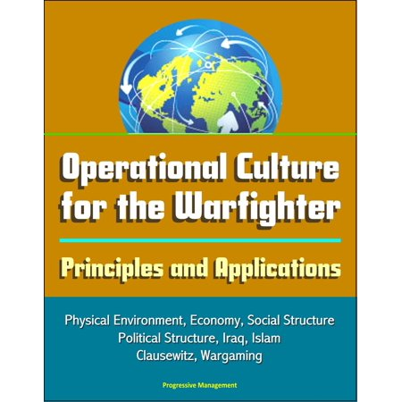Operational Culture for the Warfighter: Principles and Applications - Physical Environment, Economy, Social Structure, Political Structure, Iraq, Islam, Clausewitz, Wargaming - eBook