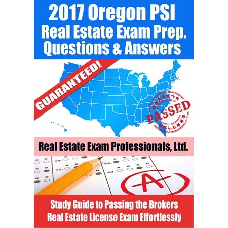 2017 Oregon PSI Real Estate Exam Prep Questions, Answers & Explanations: Study Guide to Passing the Brokers Real Estate License Exam Effortlessly - (California Real Estate Broker Exam Study Guide)