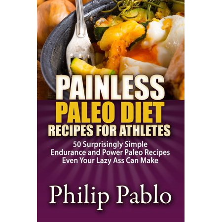 Painless Paleo Diet Recipes For Athletes: 50 Simple Endurance and Power Paleo Recipes Even Your Lazy Ass Can Make - (Best Diet For Endurance Athletes)
