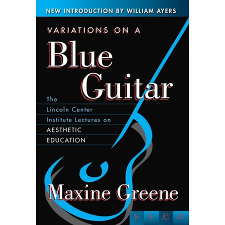 Variations on a Blue Guitar : The Lincoln Center Institute Lectures on Aesthetic Education Education Center Arts