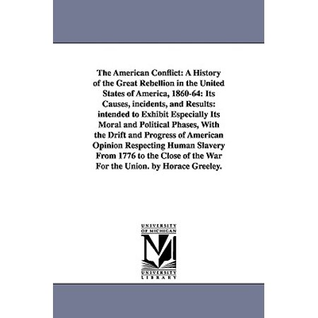 The American Conflict : A History of the Great Rebellion in the United States of America, 1860-64: Its Causes, Incidents, and Results: Intended to Exhibit Especially Its Moral and Political Phases, with the Drift and Progress of American Opinion Respecting Human Slavery from