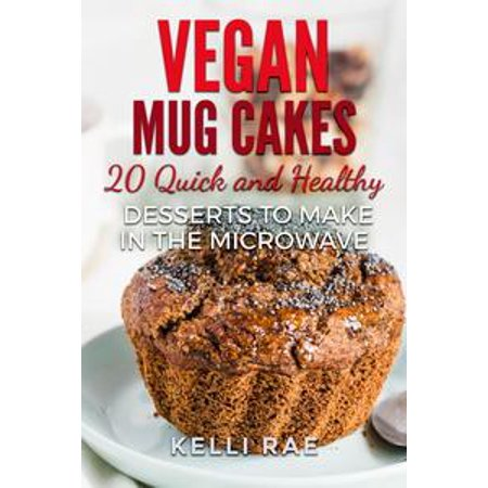 Vegan Mug Cakes: 20 Delicious, Quick and Healthy Desserts to Make in the Microwave - eBook