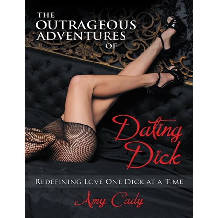The Outrageous Adventures of Dating Dick: Redefining Love One Dick At a Time -